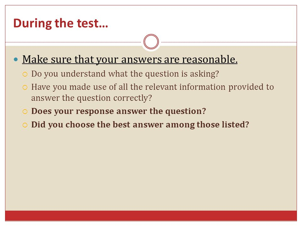 During the test… Make sure that your answers are reasonable.