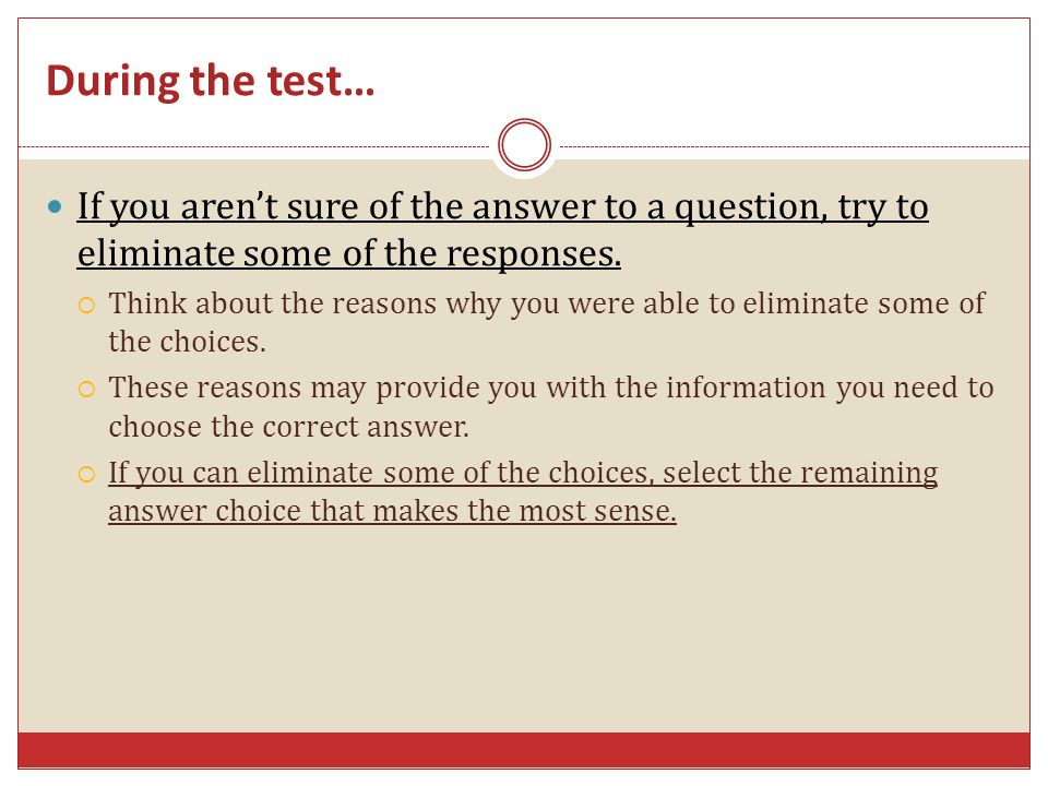 During the test… If you aren't sure of the answer to a question, try to eliminate some of the responses.