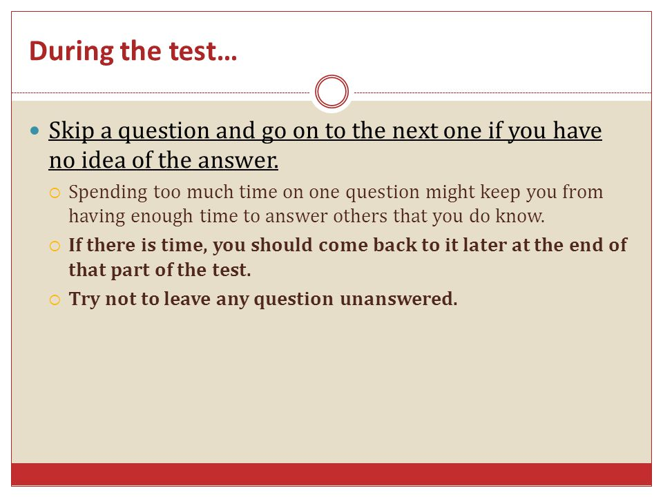 During the test… Skip a question and go on to the next one if you have no idea of the answer.