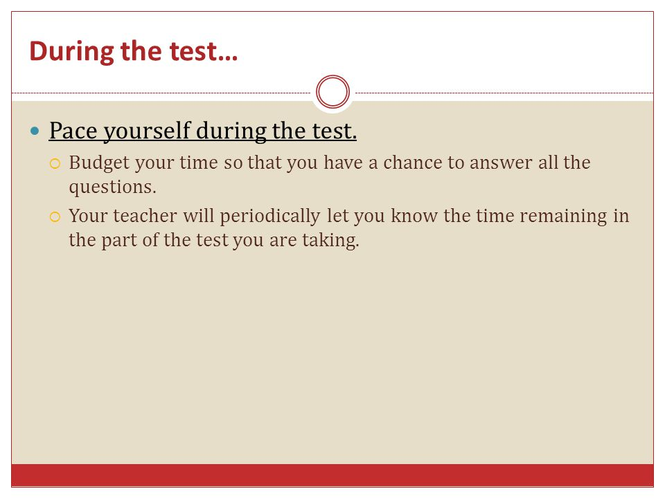 During the test… Pace yourself during the test.