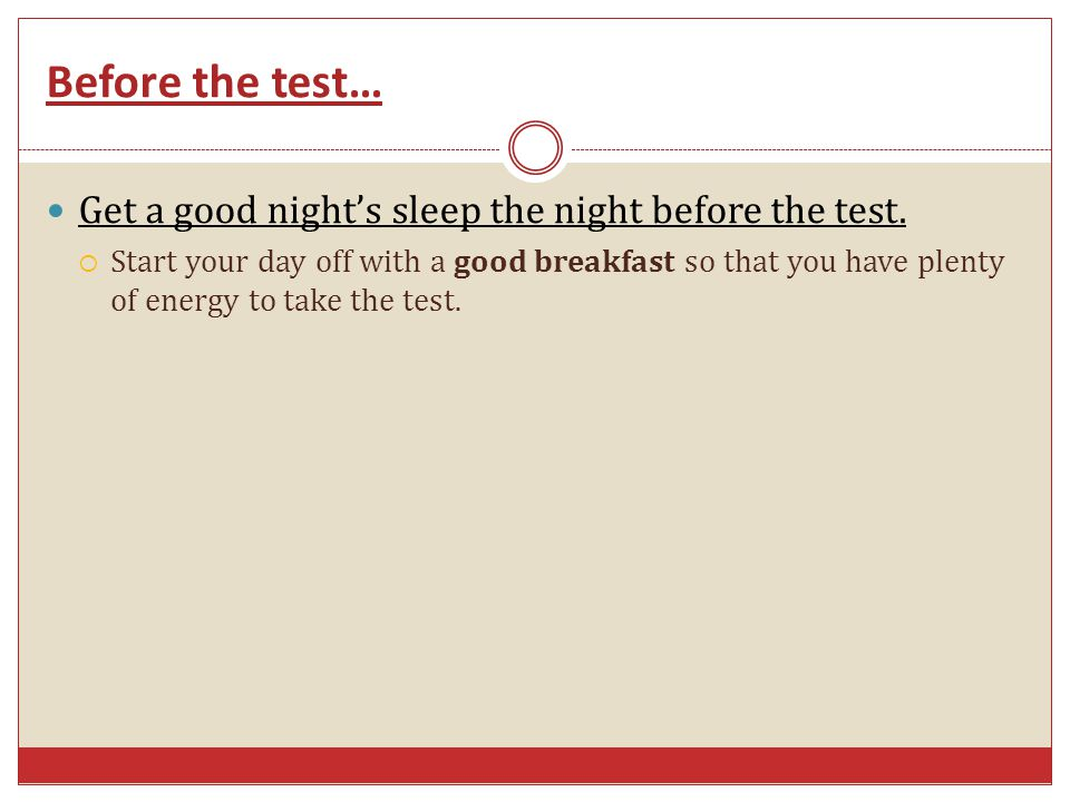 Before the test… Get a good night's sleep the night before the test.