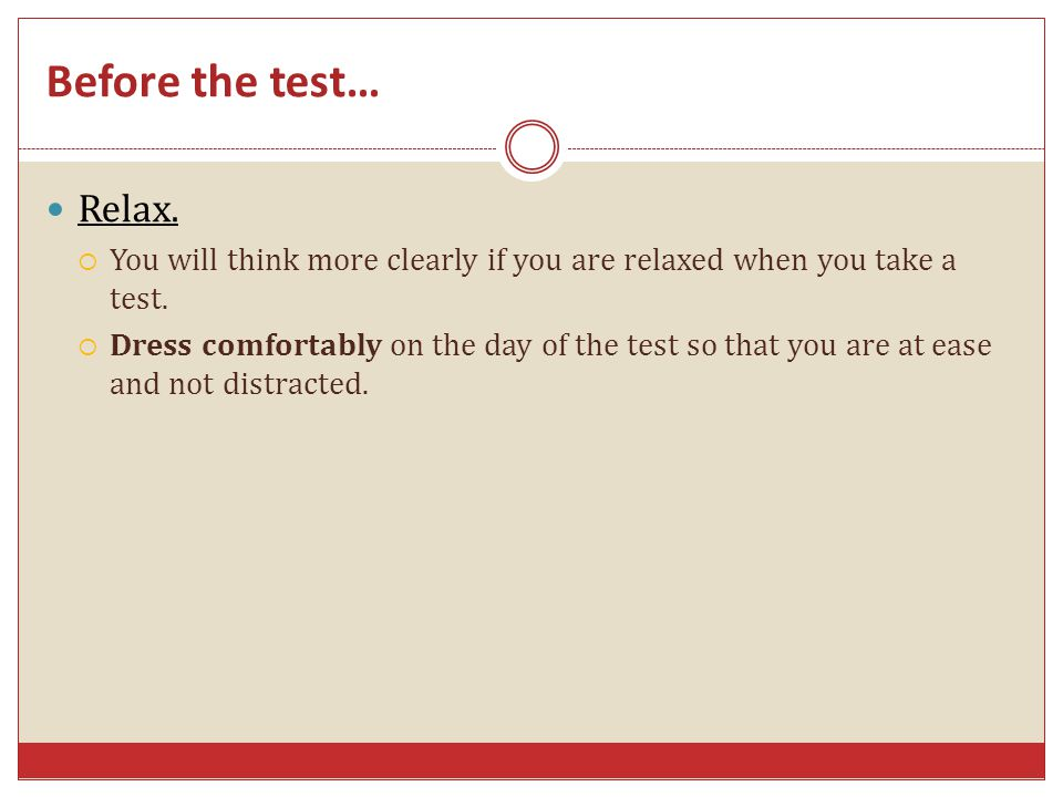 Before the test… Relax. You will think more clearly if you are relaxed when you take a test.