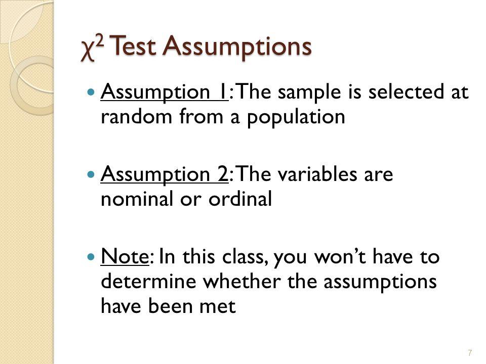 χ2 Test Assumptions Assumption 1: The sample is selected at random from a population. Assumption 2: The variables are nominal or ordinal.