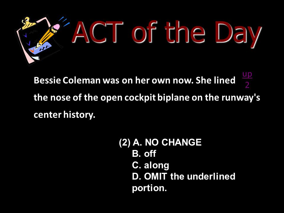 ACT of the Day up. 2. Bessie Coleman was on her own now. She lined the nose of the open cockpit biplane on the runway s center history.