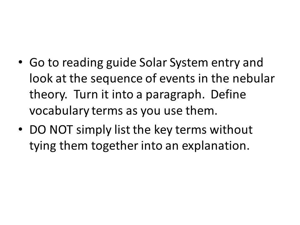 Go to reading guide Solar System entry and look at the sequence of events in the nebular theory. Turn it into a paragraph. Define vocabulary terms as you use them.