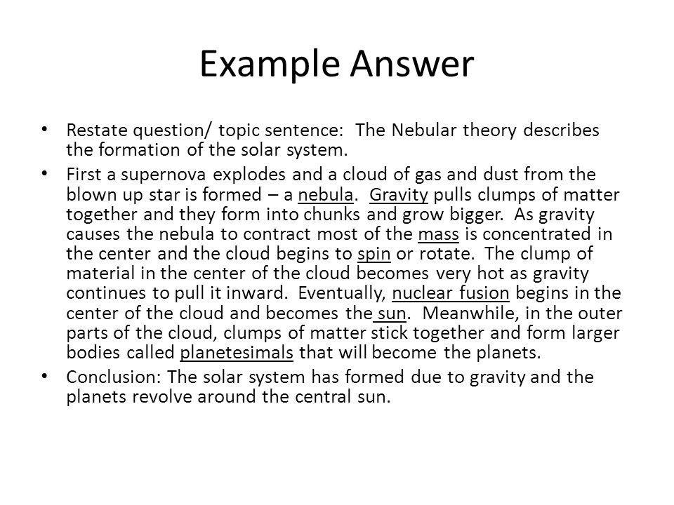 Example Answer Restate question/ topic sentence: The Nebular theory describes the formation of the solar system.