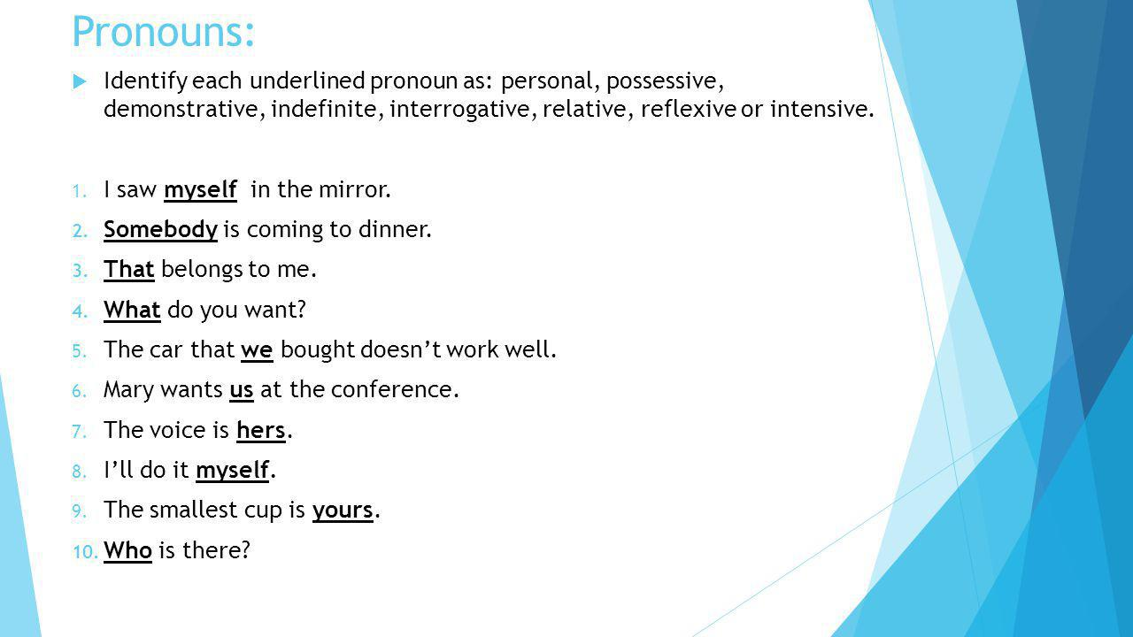 Pronouns: Identify each underlined pronoun as: personal, possessive, demonstrative, indefinite, interrogative, relative, reflexive or intensive.