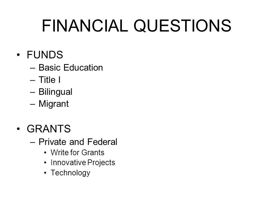 FINANCIAL QUESTIONS FUNDS GRANTS Basic Education Title I Bilingual