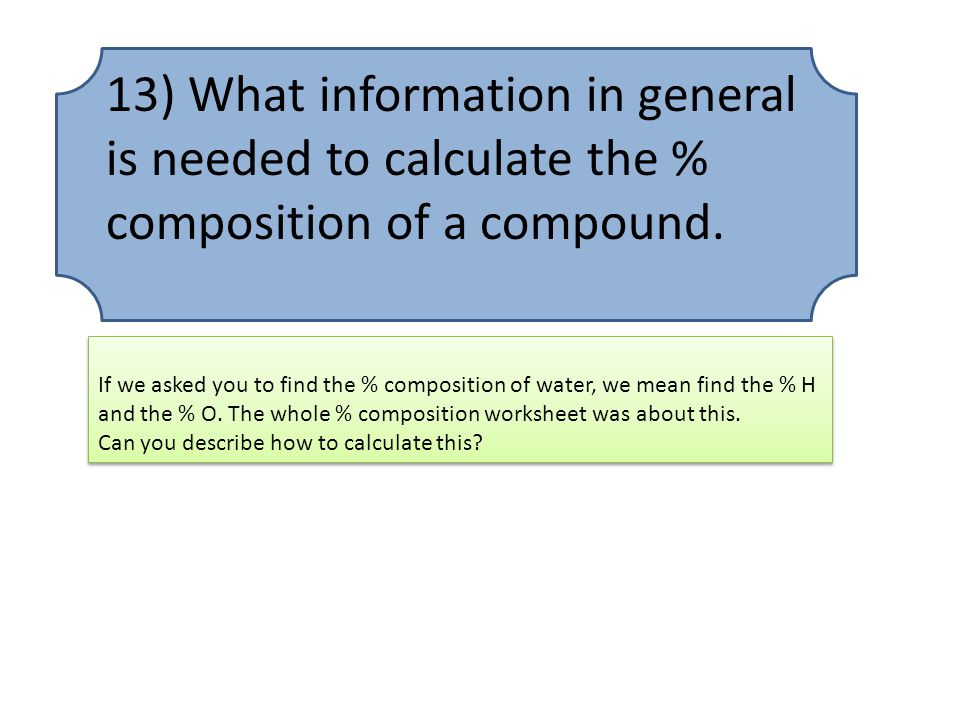 13) What information in general is needed to calculate the % composition of a compound.