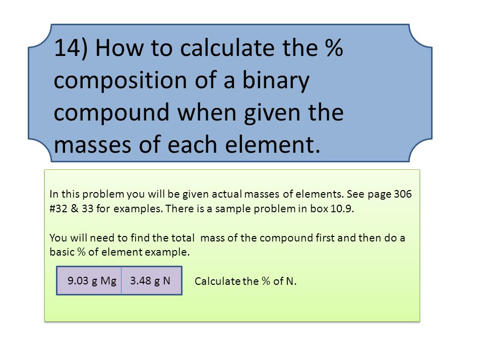 14) How to calculate the % composition of a binary compound when given the masses of each element.