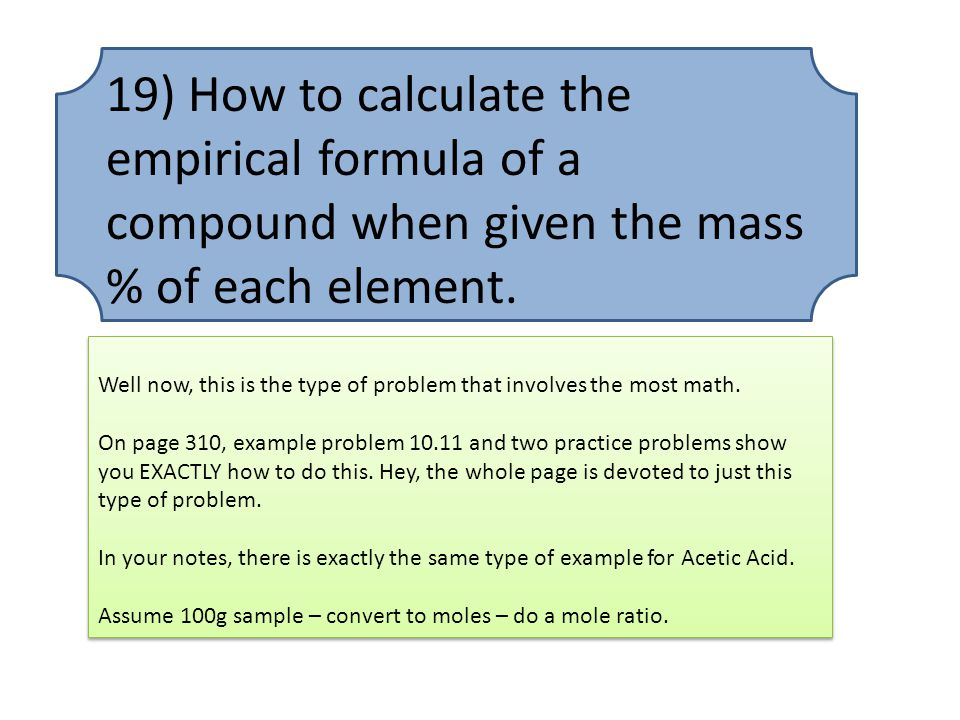 19) How to calculate the empirical formula of a compound when given the mass % of each element.