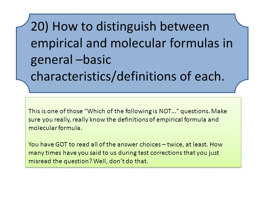 20) How to distinguish between empirical and molecular formulas in general –basic characteristics/definitions of each.