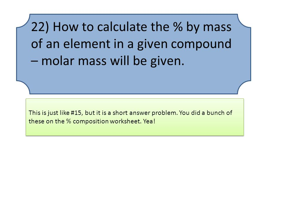 22) How to calculate the % by mass of an element in a given compound – molar mass will be given.