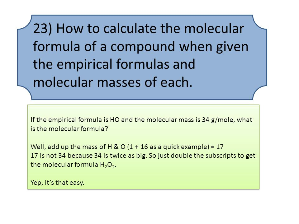 23) How to calculate the molecular formula of a compound when given the empirical formulas and molecular masses of each.