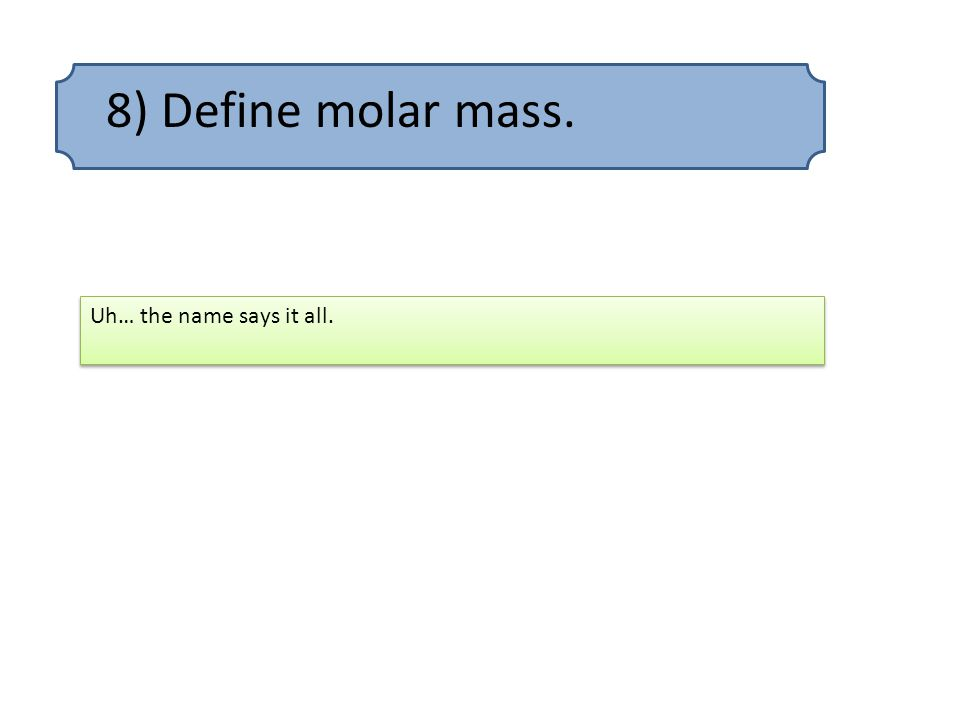 8) Define molar mass. Uh… the name says it all.