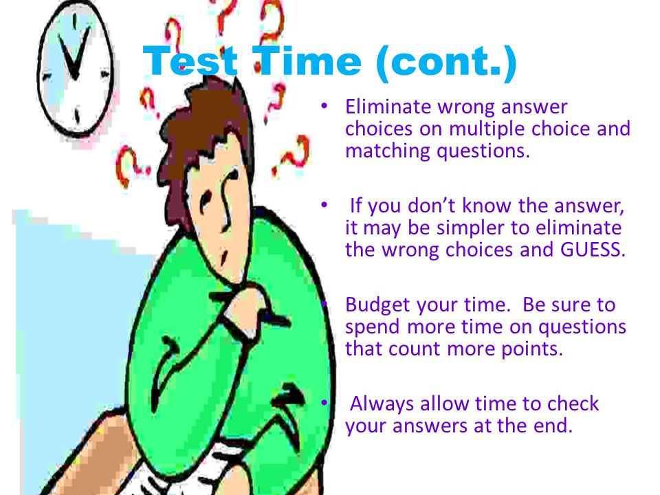 Test Time (cont.) Eliminate wrong answer choices on multiple choice and matching questions.