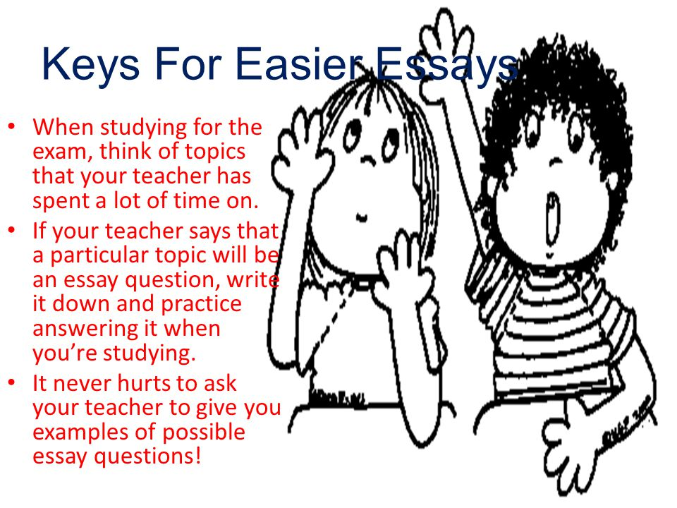Keys For Easier Essays When studying for the exam, think of topics that your teacher has spent a lot of time on.