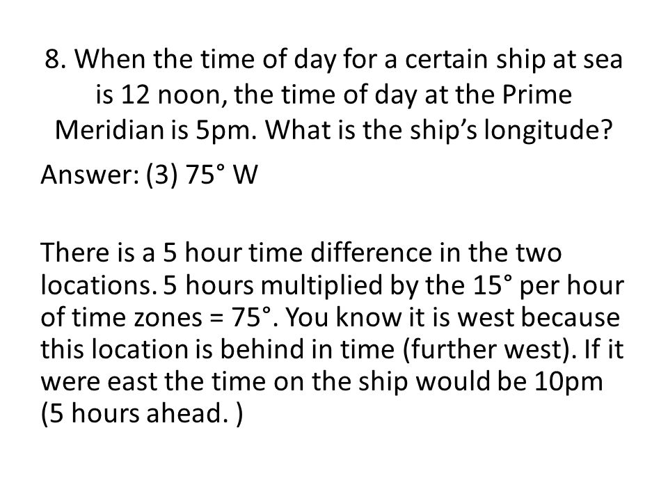8. When the time of day for a certain ship at sea is 12 noon, the time of day at the Prime Meridian is 5pm. What is the ship's longitude