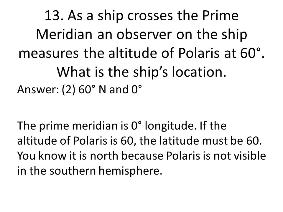 13. As a ship crosses the Prime Meridian an observer on the ship measures the altitude of Polaris at 60°. What is the ship's location.