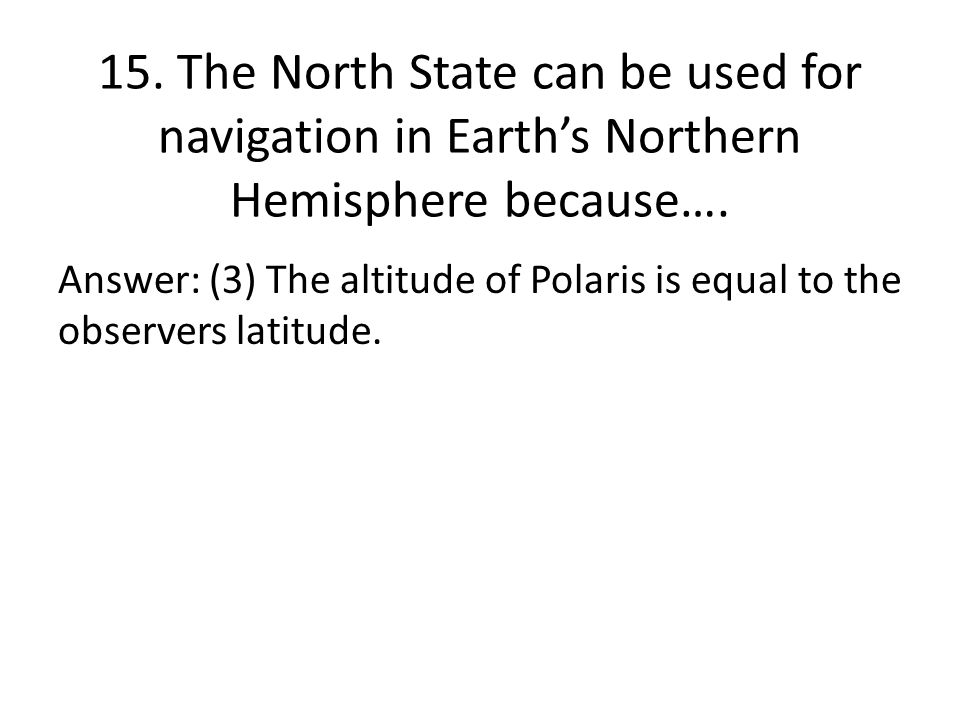 15. The North State can be used for navigation in Earth's Northern Hemisphere because….