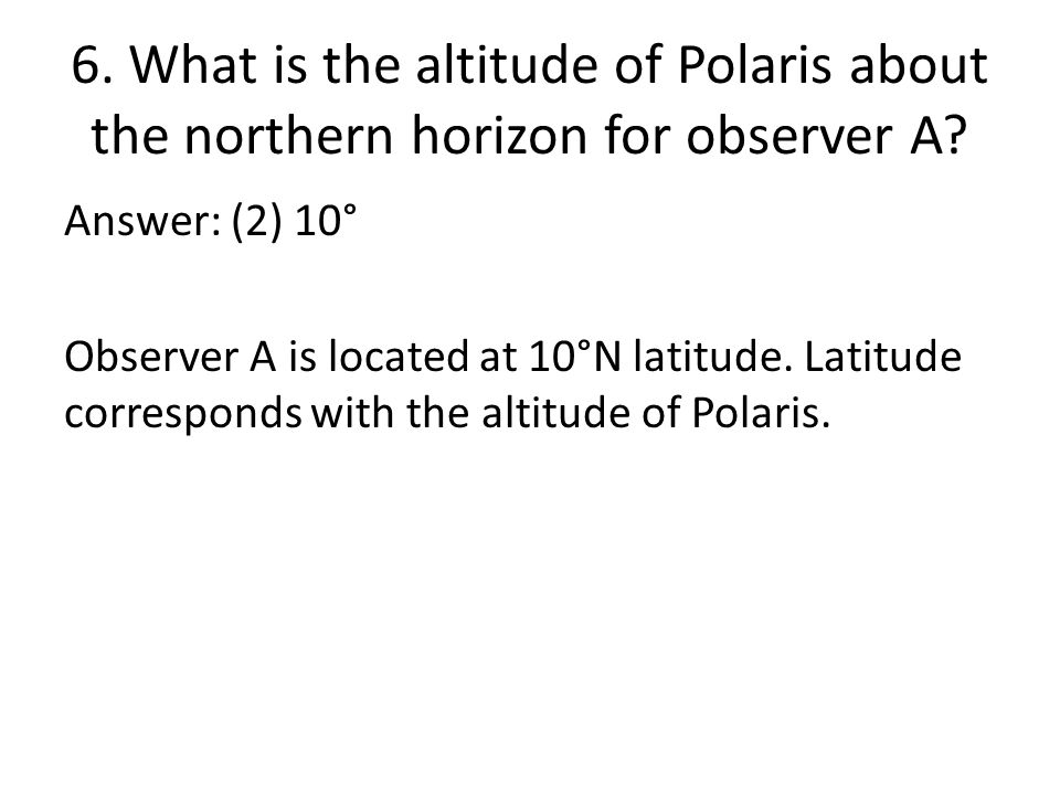 6. What is the altitude of Polaris about the northern horizon for observer A