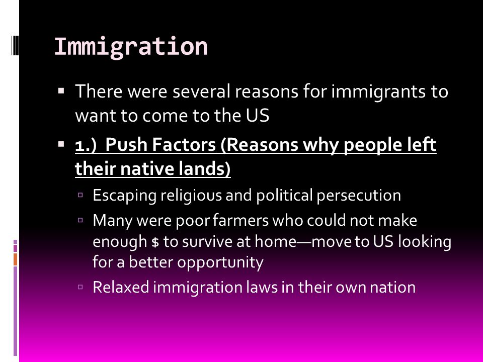 Immigration There were several reasons for immigrants to want to come to the US. 1.) Push Factors (Reasons why people left their native lands)