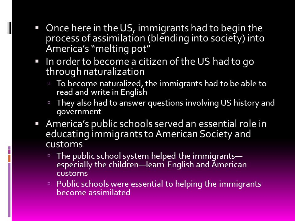 Once here in the US, immigrants had to begin the process of assimilation (blending into society) into America's melting pot