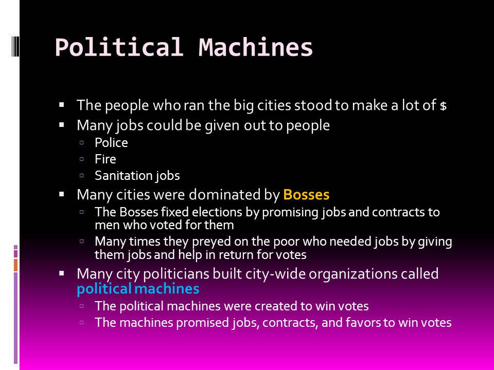 Political Machines The people who ran the big cities stood to make a lot of $ Many jobs could be given out to people.