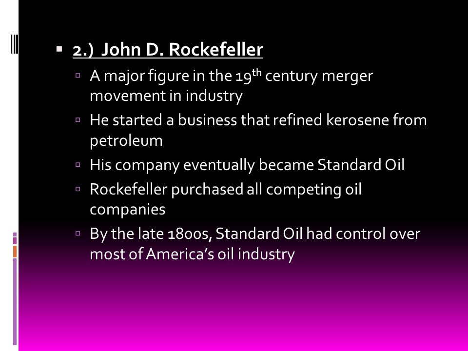 2.) John D. Rockefeller A major figure in the 19th century merger movement in industry. He started a business that refined kerosene from petroleum.