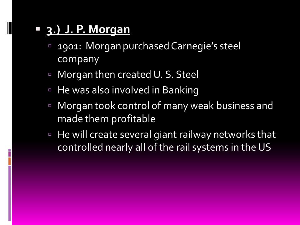 3.) J. P. Morgan 1901: Morgan purchased Carnegie's steel company