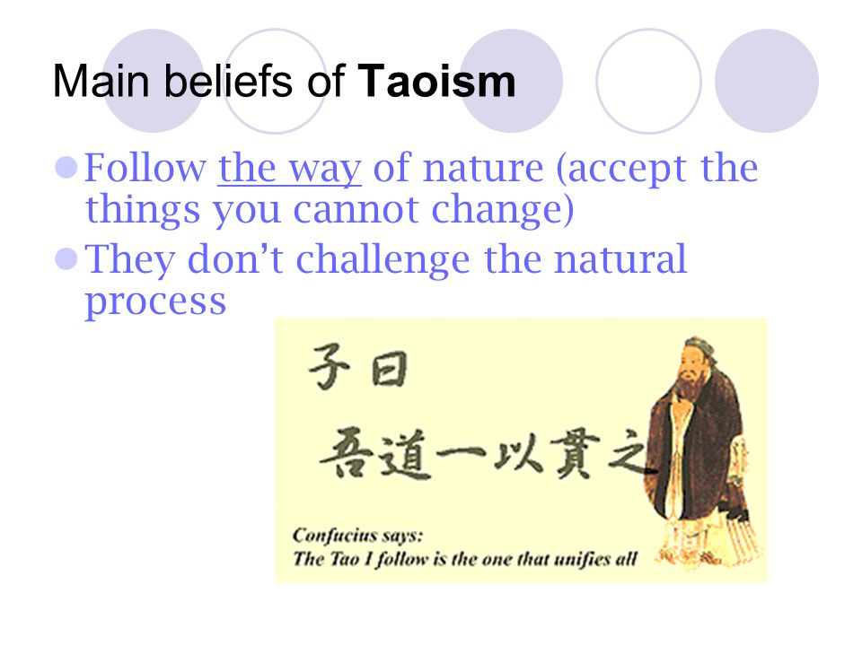 Main beliefs of Taoism Follow the way of nature (accept the things you cannot change) They don't challenge the natural process.