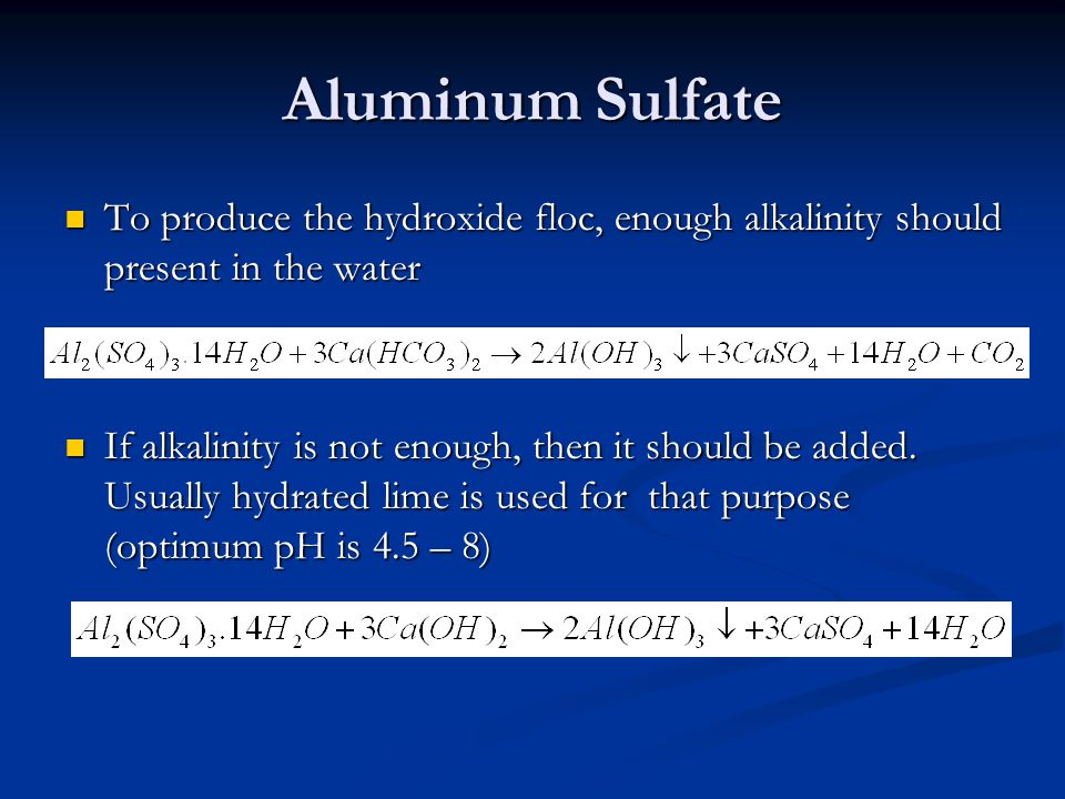 Aluminum Sulfate To produce the hydroxide floc, enough alkalinity should present in the water.