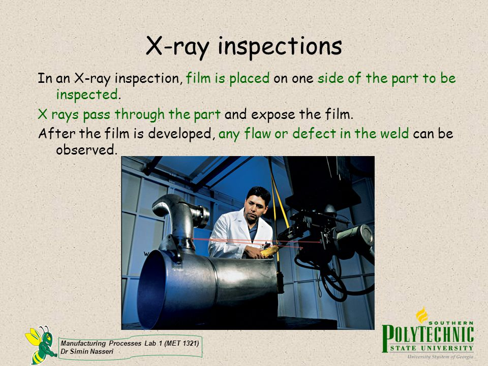 X-ray inspections In an X-ray inspection, film is placed on one side of the part to be inspected. X rays pass through the part and expose the film.