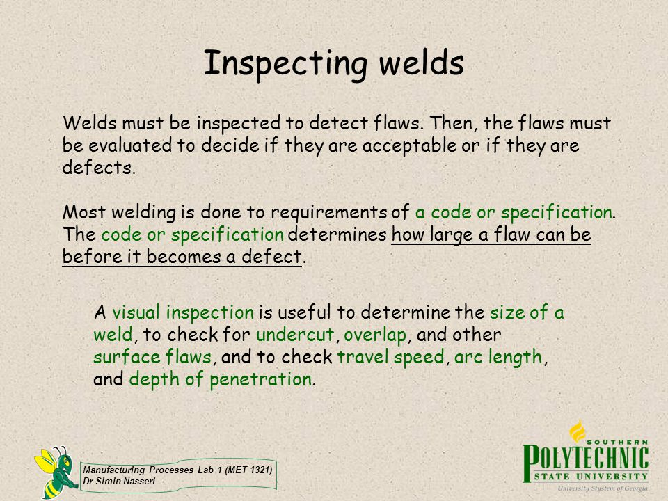Inspecting welds Welds must be inspected to detect flaws. Then, the flaws must be evaluated to decide if they are acceptable or if they are defects.