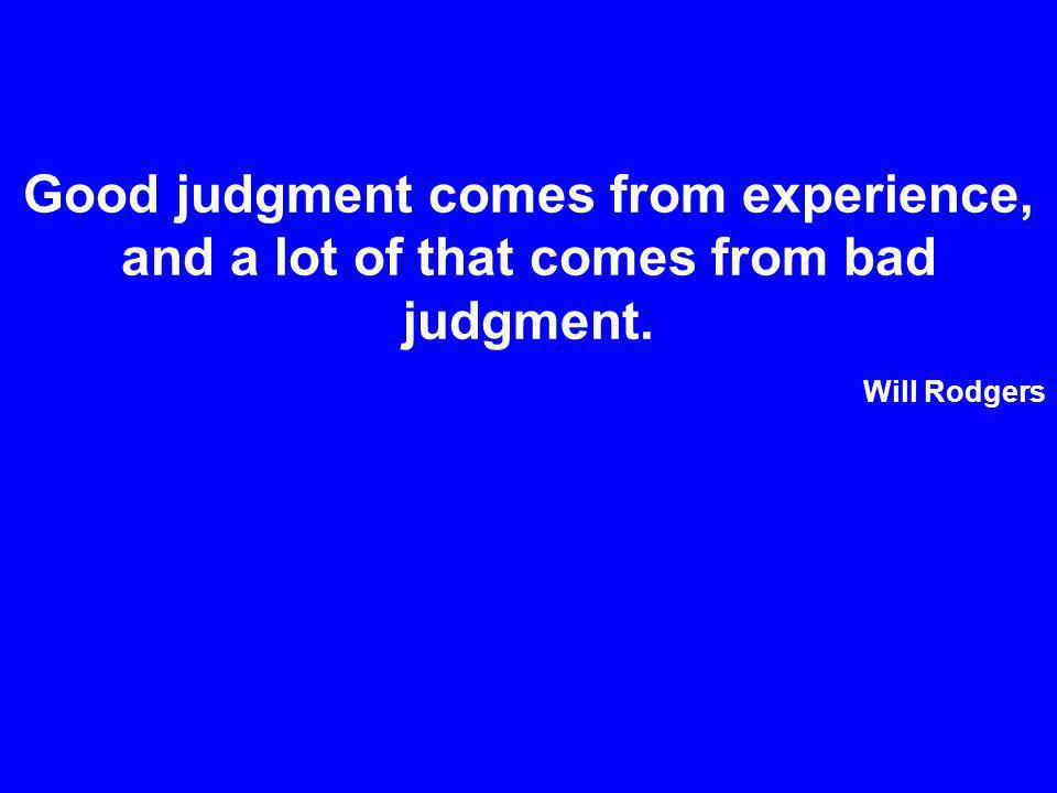 Good judgment comes from experience, and a lot of that comes from bad judgment. Will Rodgers