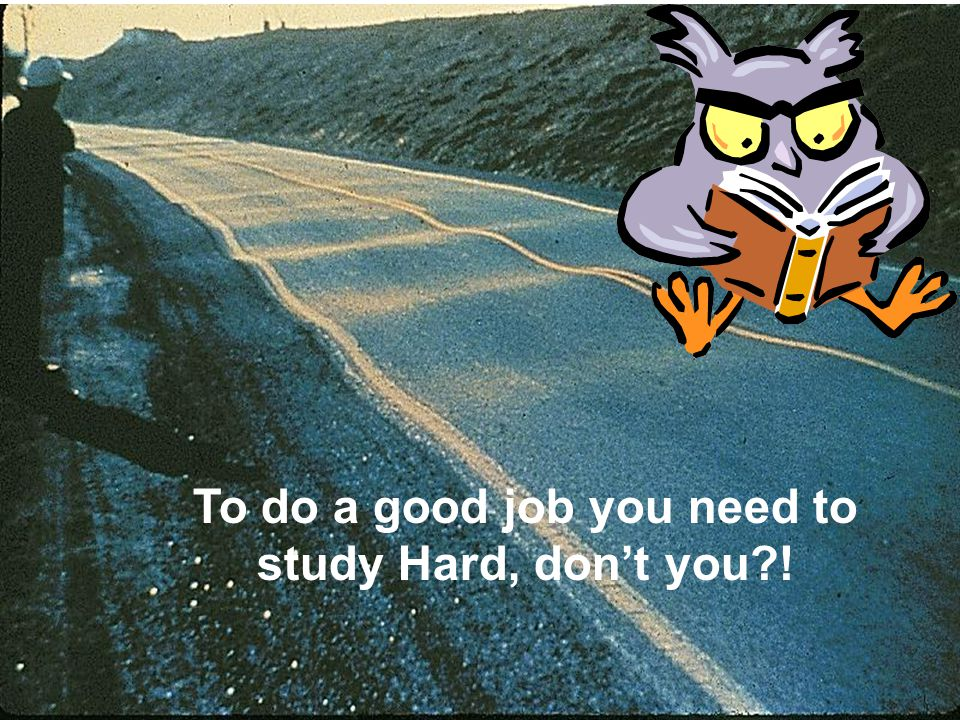 To do a good job you need to study Hard, don't you !
