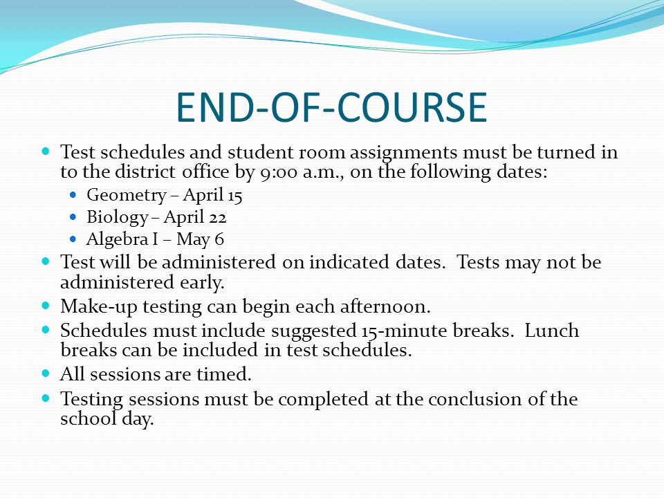END-OF-COURSE Test schedules and student room assignments must be turned in to the district office by 9:00 a.m., on the following dates: