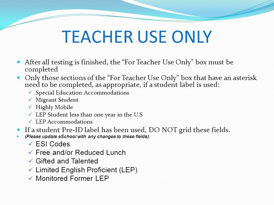 TEACHER USE ONLY After all testing is finished, the For Teacher Use Only box must be completed.