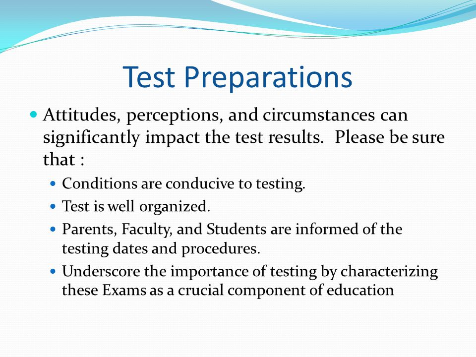 Test Preparations Attitudes, perceptions, and circumstances can significantly impact the test results. Please be sure that :