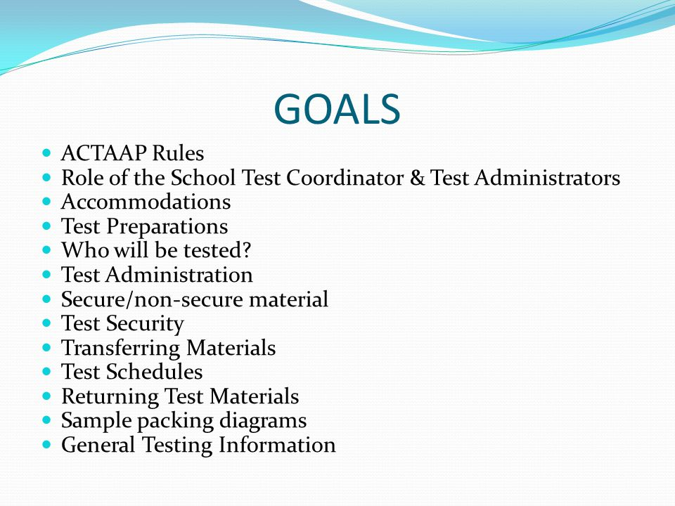 GOALS ACTAAP Rules. Role of the School Test Coordinator & Test Administrators. Accommodations. Test Preparations.