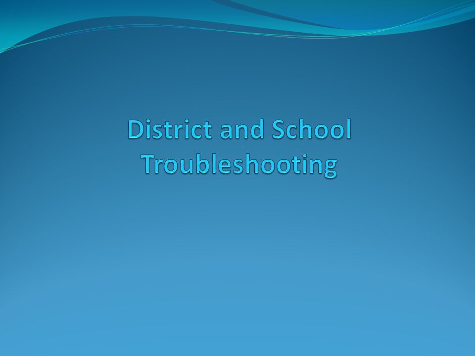 District and School Troubleshooting