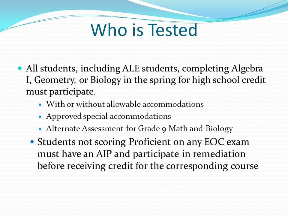 Who is Tested All students, including ALE students, completing Algebra I, Geometry, or Biology in the spring for high school credit must participate.