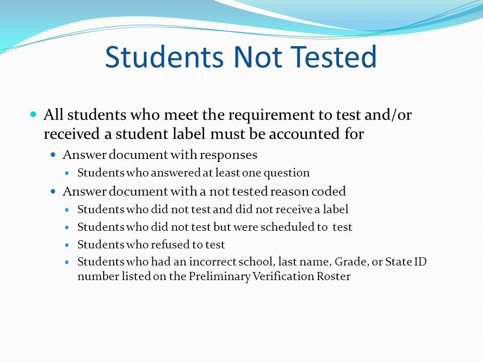 Students Not Tested All students who meet the requirement to test and/or received a student label must be accounted for.