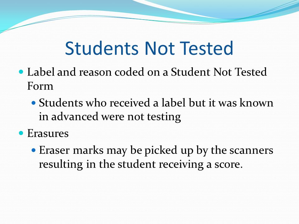 Students Not Tested Label and reason coded on a Student Not Tested Form. Students who received a label but it was known in advanced were not testing.