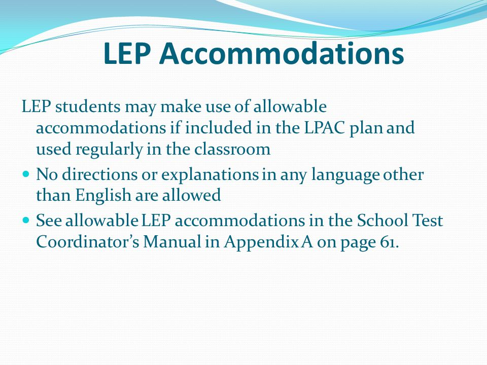 LEP Accommodations LEP students may make use of allowable accommodations if included in the LPAC plan and used regularly in the classroom.