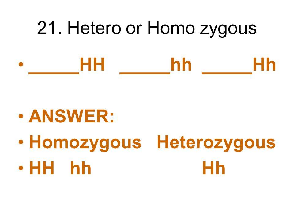 21. Hetero or Homo zygous _____HH _____hh _____Hh.