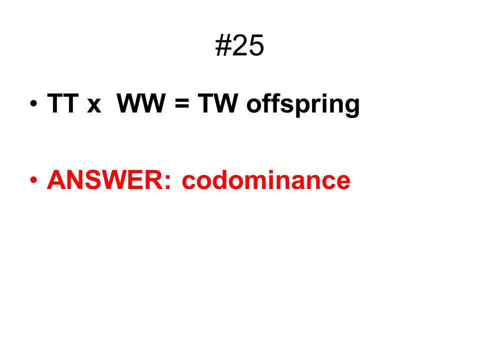 #25 TT x WW = TW offspring ANSWER: codominance