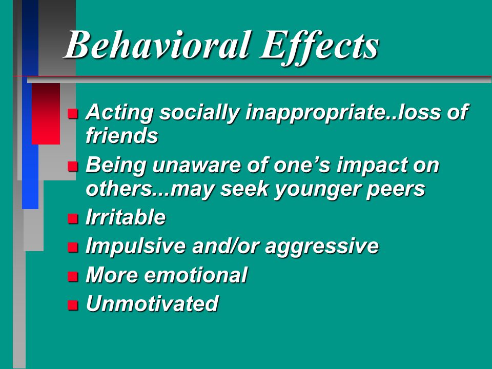 Behavioral Effects Acting socially inappropriate..loss of friends