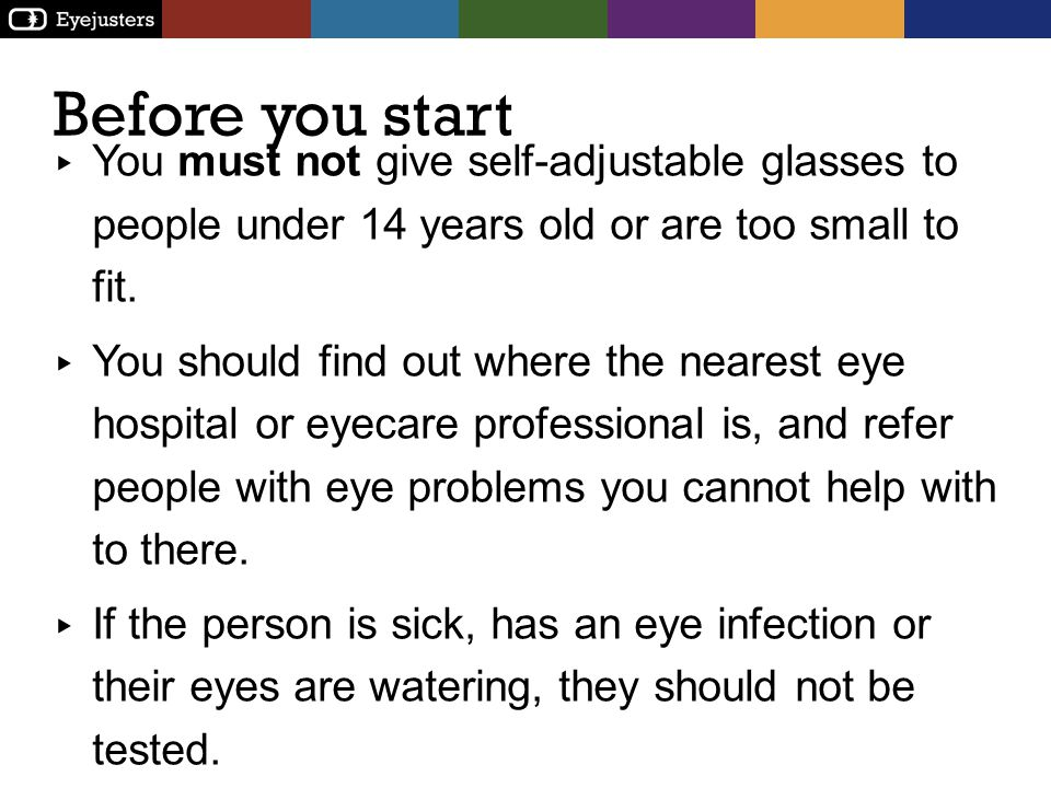 Before you start You must not give self-adjustable glasses to people under 14 years old or are too small to fit.