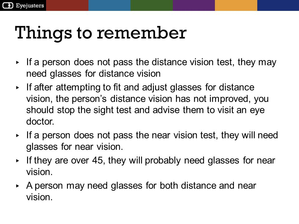 Things to remember If a person does not pass the distance vision test, they may need glasses for distance vision.